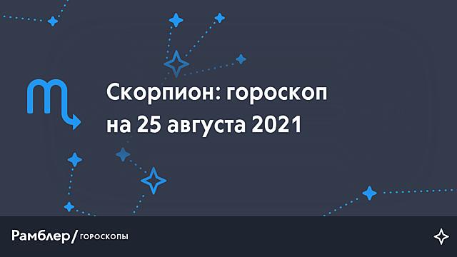 Скорпион: гороскоп на сегодня, 25 августа 2021 года – Рамблер/гороскопы