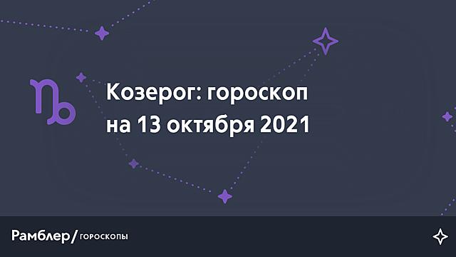 Козерог: гороскоп на сегодня, 13 октября 2021 года – Рамблер/гороскопы