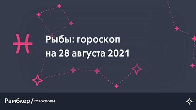 Рыбы: гороскоп на сегодня, 28 августа 2021 года – Рамблер/гороскопы
