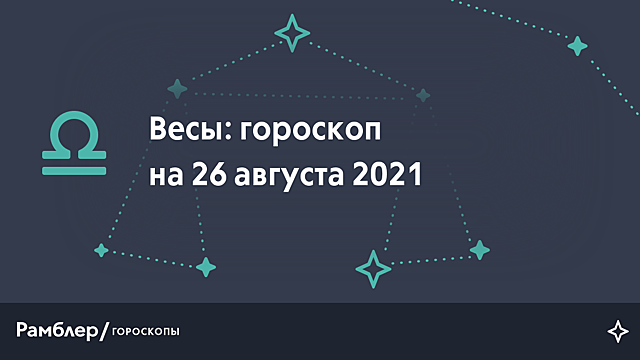 Весы: гороскоп на сегодня, 26 августа 2021 года – Рамблер/гороскопы