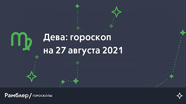 Дева: гороскоп на сегодня, 27 августа 2021 года – Рамблер/гороскопы