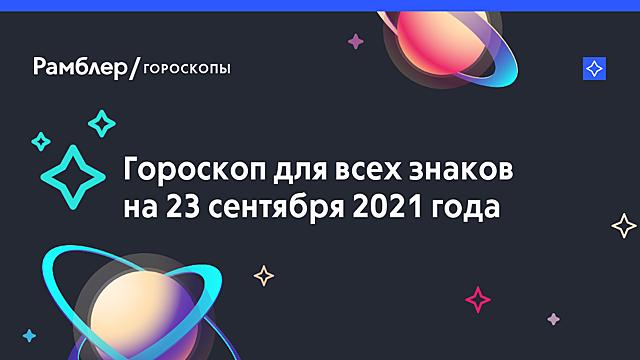 Гороскоп на 23 сентября 2021 года — Рамблер/гороскопы