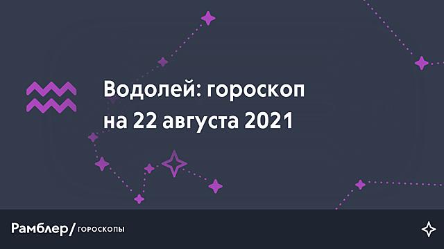 Водолей: гороскоп на сегодня, 22 августа 2021 года – Рамблер/гороскопы