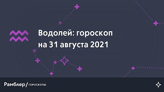 Водолей: гороскоп на сегодня, 31 августа 2021 года – Рамблер/гороскопы