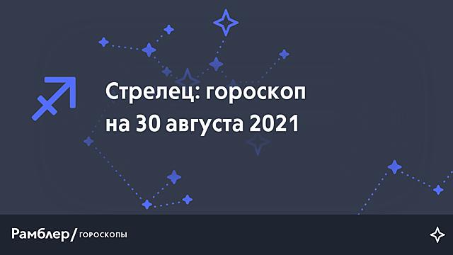 Стрелец: гороскоп на сегодня, 30 августа 2021 года – Рамблер/гороскопы