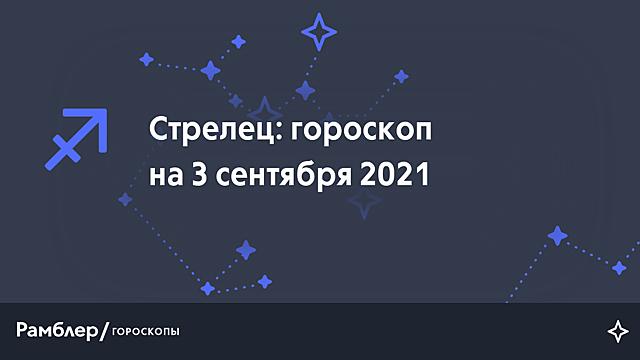 Стрелец: гороскоп на сегодня, 3 сентября 2021 года – Рамблер/гороскопы