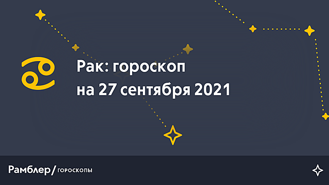 Рак: гороскоп на сегодня, 27 сентября 2021 года – Рамблер/гороскопы