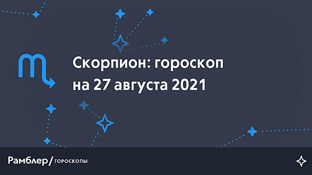 Скорпион: гороскоп на сегодня, 27 августа 2021 года – Рамблер/гороскопы