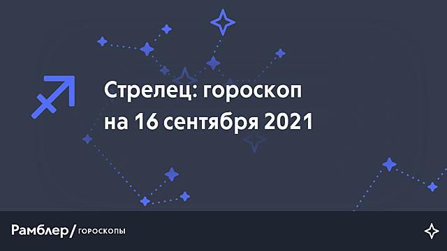 Стрелец: гороскоп на сегодня, 16 сентября 2021 года – Рамблер/гороскопы