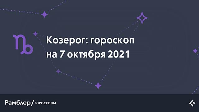 Козерог: гороскоп на сегодня, 7 октября 2021 года – Рамблер/гороскопы