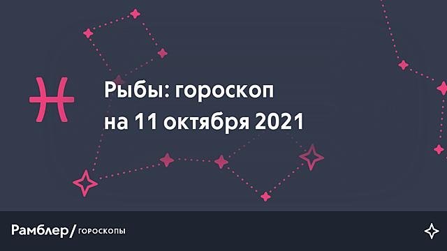 Рыбы: гороскоп на сегодня, 11 октября 2021 года – Рамблер/гороскопы