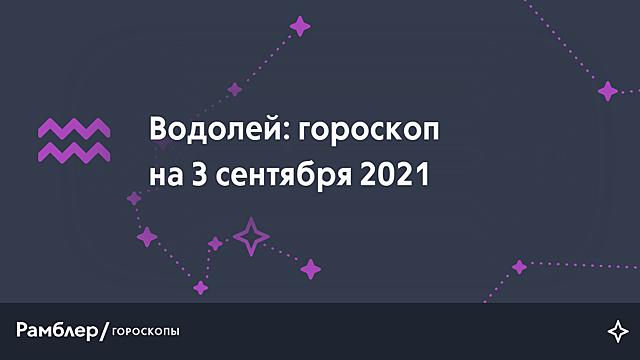 Водолей: гороскоп на сегодня, 3 сентября 2021 года – Рамблер/гороскопы