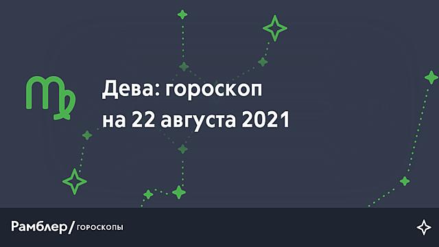 Дева: гороскоп на сегодня, 22 августа 2021 года – Рамблер/гороскопы