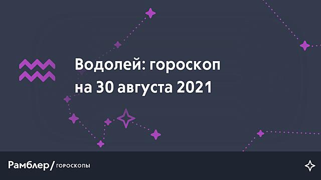 Водолей: гороскоп на сегодня, 30 августа 2021 года – Рамблер/гороскопы