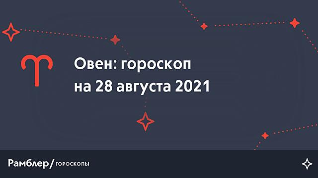 Овен: гороскоп на сегодня, 28 августа 2021 года – Рамблер/гороскопы