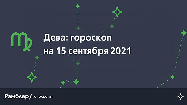 Дева: гороскоп на сегодня, 15 сентября 2021 года – Рамблер/гороскопы