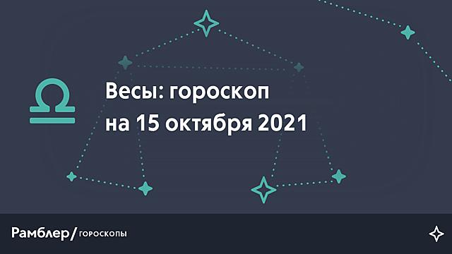 Весы: гороскоп на сегодня, 15 октября 2021 года – Рамблер/гороскопы
