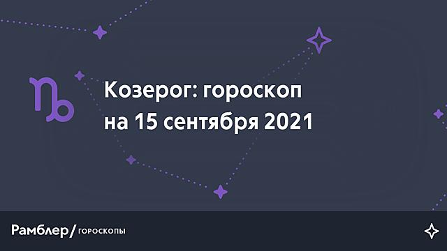 Козерог: гороскоп на сегодня, 15 сентября 2021 года – Рамблер/гороскопы