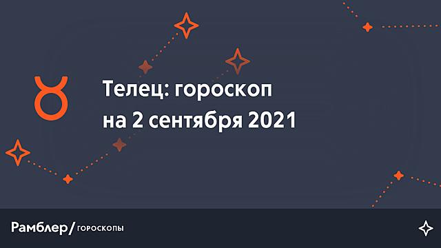 Телец: гороскоп на сегодня, 2 сентября 2021 года – Рамблер/гороскопы