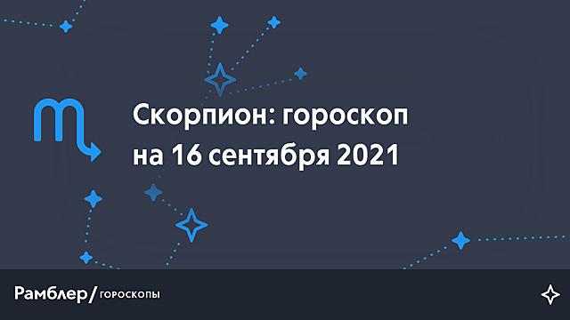 Скорпион: гороскоп на сегодня, 16 сентября 2021 года – Рамблер/гороскопы