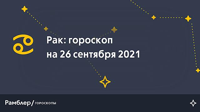 Рак: гороскоп на сегодня, 26 сентября 2021 года – Рамблер/гороскопы