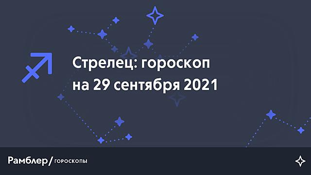 Стрелец: гороскоп на сегодня, 29 сентября 2021 года – Рамблер/гороскопы