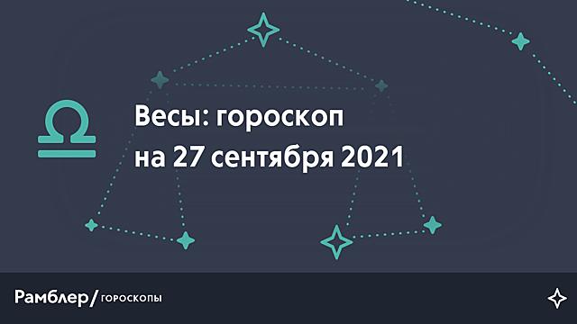 Весы: гороскоп на сегодня, 27 сентября 2021 года – Рамблер/гороскопы