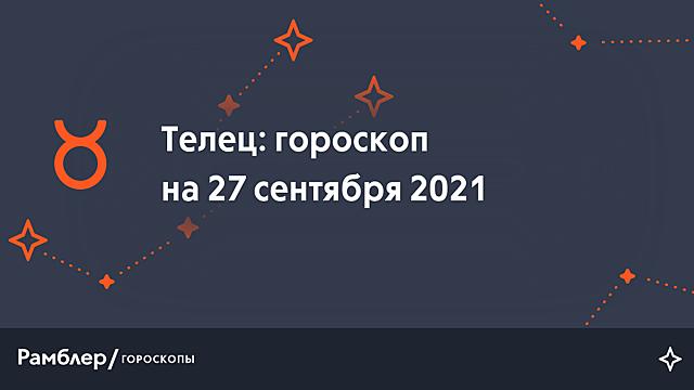 Телец: гороскоп на сегодня, 27 сентября 2021 года – Рамблер/гороскопы