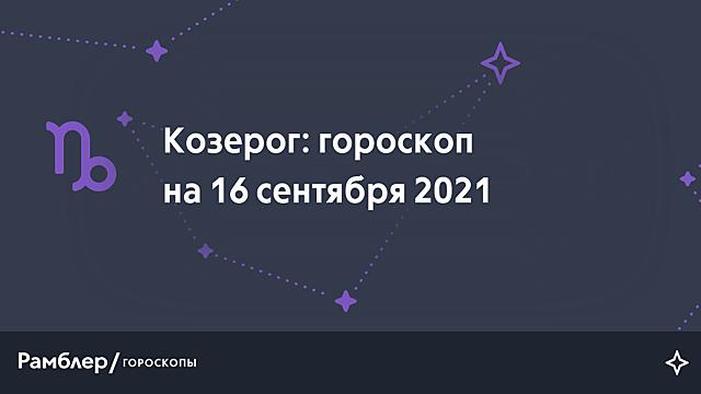 Козерог: гороскоп на сегодня, 16 сентября 2021 года – Рамблер/гороскопы