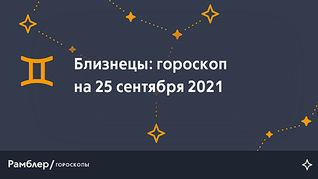 Близнецы: гороскоп на сегодня, 25 сентября 2021 года – Рамблер/гороскопы