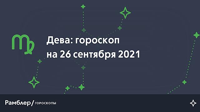 Дева: гороскоп на сегодня, 26 сентября 2021 года – Рамблер/гороскопы