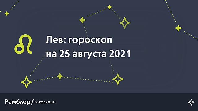 Лев: гороскоп на сегодня, 25 августа 2021 года – Рамблер/гороскопы