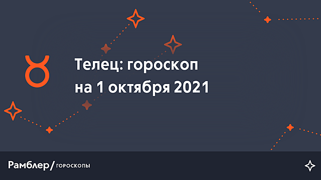 Телец: гороскоп на сегодня, 1 октября 2021 года – Рамблер/гороскопы