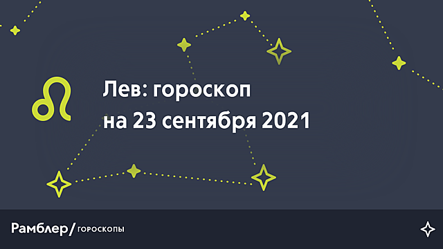 Лев: гороскоп на сегодня, 23 сентября 2021 года – Рамблер/гороскопы