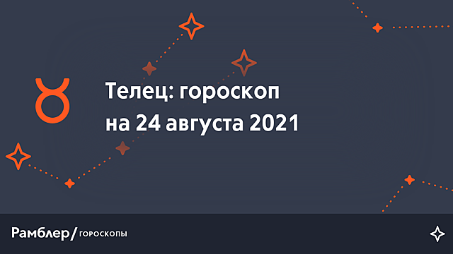 Телец: гороскоп на сегодня, 24 августа 2021 года – Рамблер/гороскопы