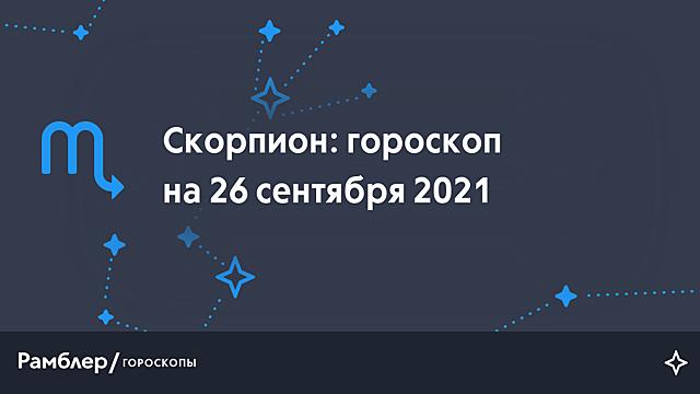 Скорпион: гороскоп на сегодня, 26 сентября 2021 года – Рамблер/гороскопы