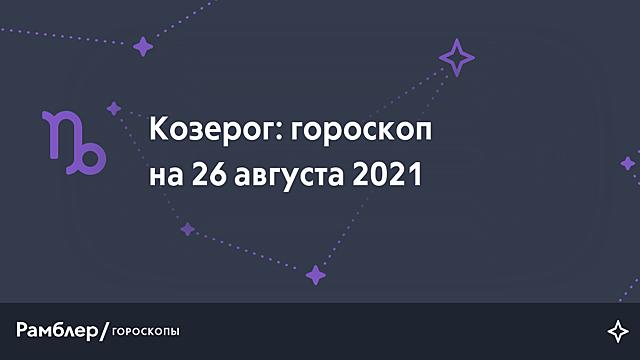 Козерог: гороскоп на сегодня, 26 августа 2021 года – Рамблер/гороскопы