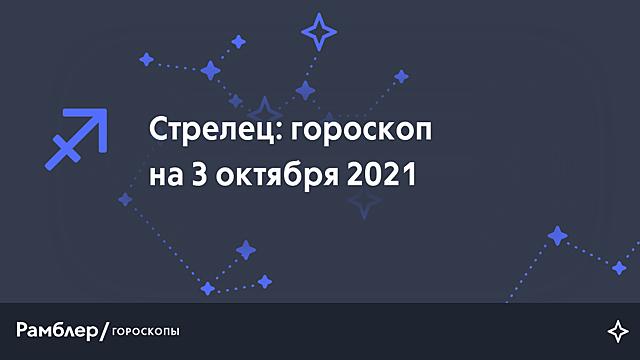 Стрелец: гороскоп на сегодня, 3 октября 2021 года – Рамблер/гороскопы