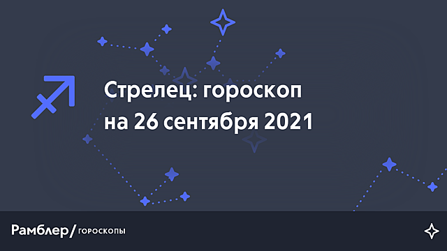 Стрелец: гороскоп на сегодня, 26 сентября 2021 года – Рамблер/гороскопы