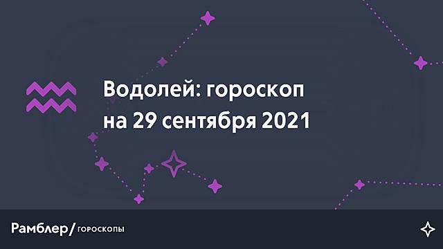 Водолей: гороскоп на сегодня, 29 сентября 2021 года – Рамблер/гороскопы