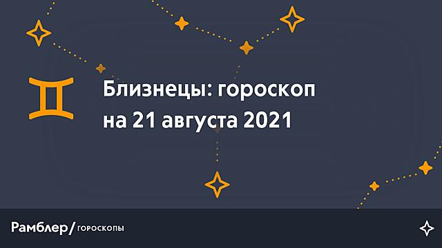 Близнецы: гороскоп на сегодня, 21 августа 2021 года – Рамблер/гороскопы