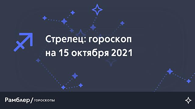 Стрелец: гороскоп на сегодня, 15 октября 2021 года – Рамблер/гороскопы