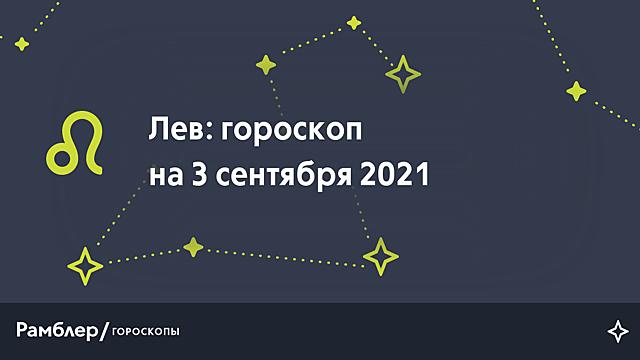Лев: гороскоп на сегодня, 3 сентября 2021 года – Рамблер/гороскопы