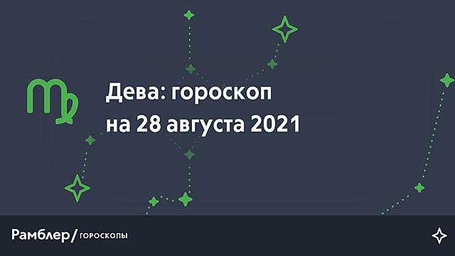 Дева: гороскоп на сегодня, 28 августа 2021 года – Рамблер/гороскопы
