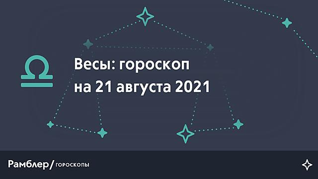 Весы: гороскоп на сегодня, 21 августа 2021 года – Рамблер/гороскопы