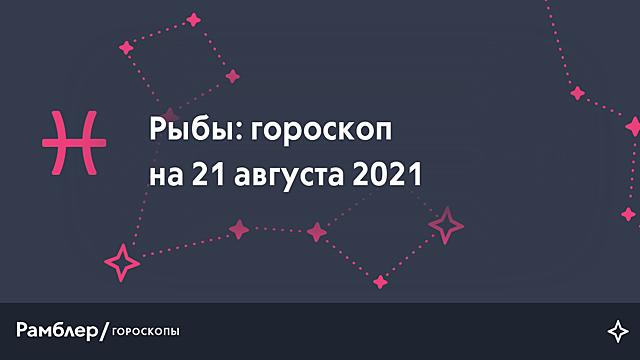 Рыбы: гороскоп на сегодня, 21 августа 2021 года – Рамблер/гороскопы