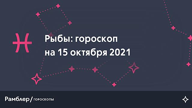 Рыбы: гороскоп на сегодня, 15 октября 2021 года – Рамблер/гороскопы