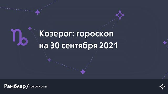 Козерог: гороскоп на сегодня, 30 сентября 2021 года – Рамблер/гороскопы