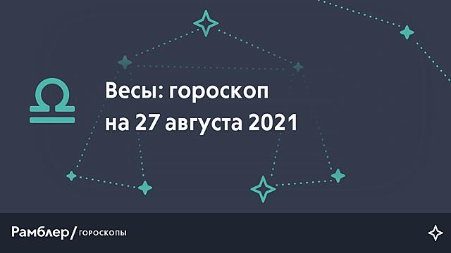 Весы: гороскоп на сегодня, 27 августа 2021 года – Рамблер/гороскопы