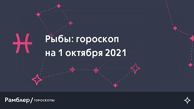 Рыбы: гороскоп на сегодня, 1 октября 2021 года – Рамблер/гороскопы